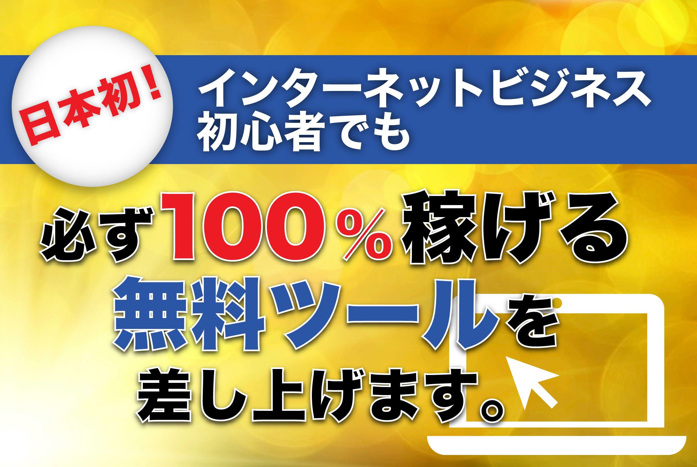 日本初!インターネットビジネス初心者でも必ず100%稼げる無料ツールを差し上げます